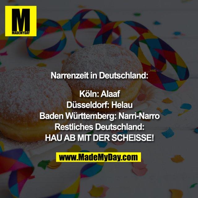 Narrenzeit in Deutschland:<br /> <br /> Köln: Alaaf<br /> Düsseldorf: Helau<br /> Baden Württemberg: Narri-Narro<br /> Restliches Deutschland:<br /> HAU AB MIT DER SCHEISSE!