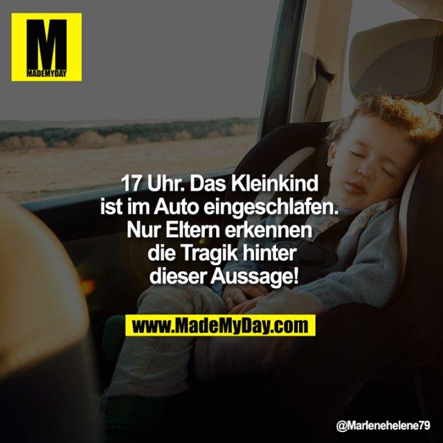 17 Uhr. Das Kleinkind ist im<br />  Auto eingeschlafen. Nur Eltern <br /> erkennen die Tragik hinter<br />  dieser Aussage!