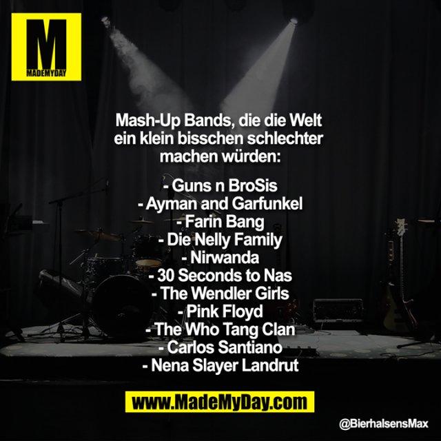 Mash Up Bands, die die Welt ein klein bisschen schlechter machen würden:<br /> <br /> - Guns n BroSis<br /> - Ayman and Garfunkel<br /> - Farin Bang<br /> - Die Nelly Family<br /> - Nirwanda<br /> - 30 Seconds to Nas<br /> - The Wendler Girls<br /> - Pink Floyd<br /> - The Who Tang Clan<br /> - Carlos Santiano<br /> - Nena Slayer Landrut