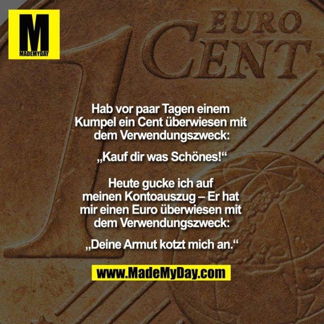 """Hab vor paar Tagen einem Kumpel ein Cent überwiesen mit dem Verwendungszweck:<br /> """"Kauf dir was Schönes!""""<br /> <br /> Heute gucke ich auf meinen Kontoauszug – Er hat mir einen Euro überwiesen mit dem Verwendungszweck:<br /> """"Deine Armut kotzt mich an."""""""