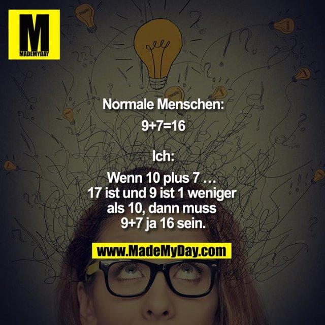 Normale Menschen:<br /> 9+7=16<br /> <br /> Ich:<br /> Wenn 10 plus 7 … 17 ist und 9 ist 1 weniger als 10, dann muss 9+7 ja 16 sein.