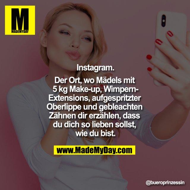 Instagram.<br /> Der Ort, wo Mädels mit 5 kg Make-up, Wimpern-Extensions, aufgespritzter Oberlippe und gebleachten Zähnen dir erzählen, dass du dich so lieben sollst, wie du bist.
