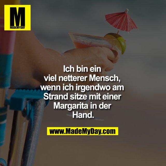 Ich bin ein viel netterer Mensch, wenn ich irgendwo am Strand sitze mit einer Margarita in der Hand.