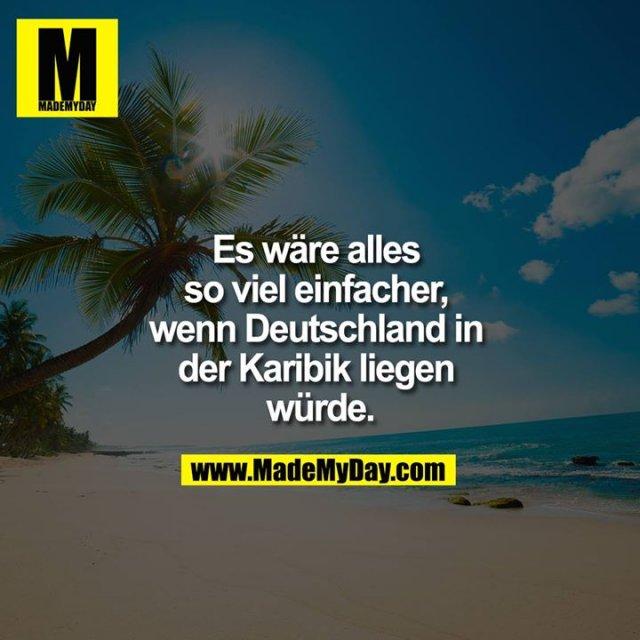 Es wäre alles so viel einfacher, wenn Deutschland in der Karibik liegen würde.