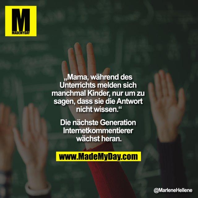 """""""Mama, während des Unterrichts melden sich manchmal Kinder, nur um zu sagen, dass sie die Antwort nicht wissen.""""<br /> <br /> Die nächste Generation Internetkommentierer wächst heran."""