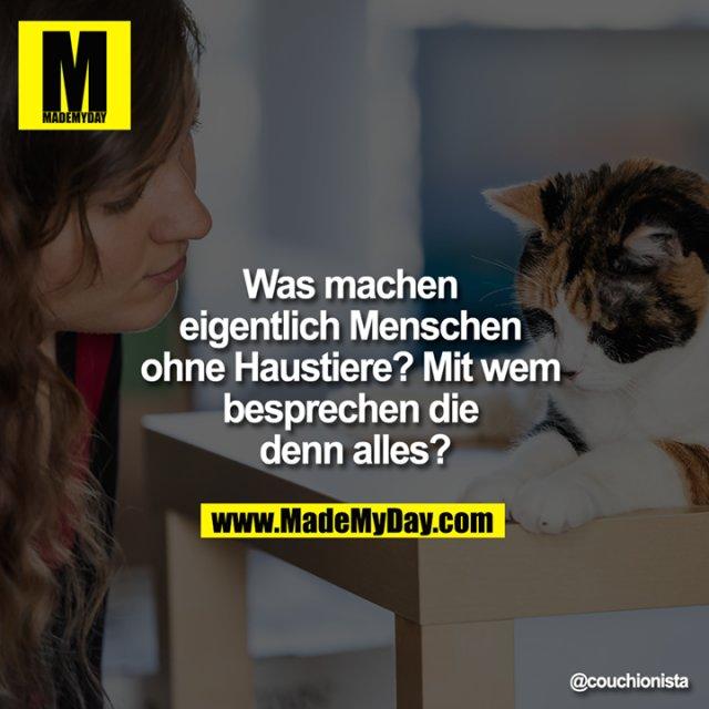 Was machen eigentlich Menschen ohne Haustiere? Mit wem besprechen die denn alles?