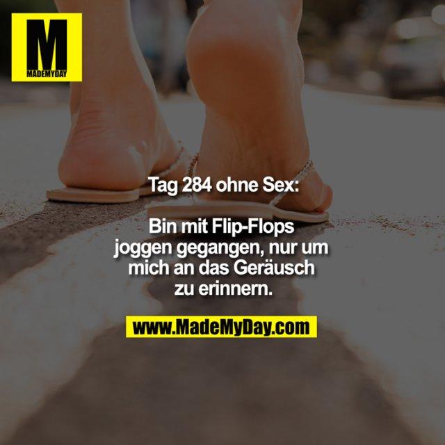 Tag 284 ohne Sex:<br /> <br /> Bin mit Flip-Flops joggen gegangen, nur um mich an das Geräusch zu erinnern.