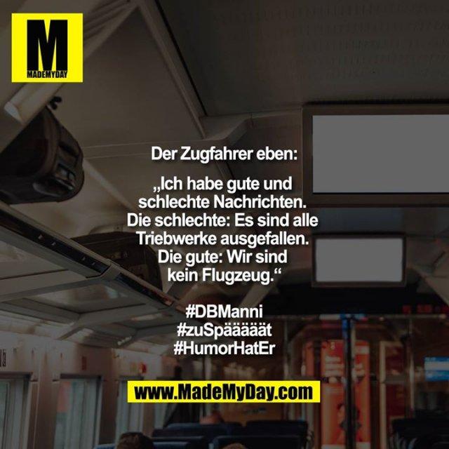 """Der Zugfahrer eben:<br /> <br /> """"Ich habe gute und schlechte Nachrichten. Die schlechte: Es sind alle Triebwerke ausgefallen. Die gute: Wir sind kein Flugzeug.""""<br /> <br /> #DBManni<br /> #zuSpääääät<br /> #HumorHatEr"""