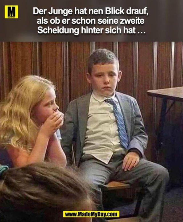 Der Junge hat nen Blick drauf, als ob er schon seine zweite Scheidung hinter sich hat …