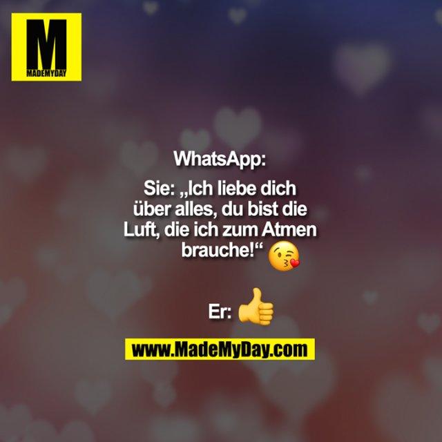 """""""WhatsApp:<br /> Sie: """"Ich liebe dich<br /> über alles, du bist die<br /> Luft, die ich zum Atmen<br /> brauche!"""" :-* (küss-smilie)<br /> <br /> Er:????"""""""