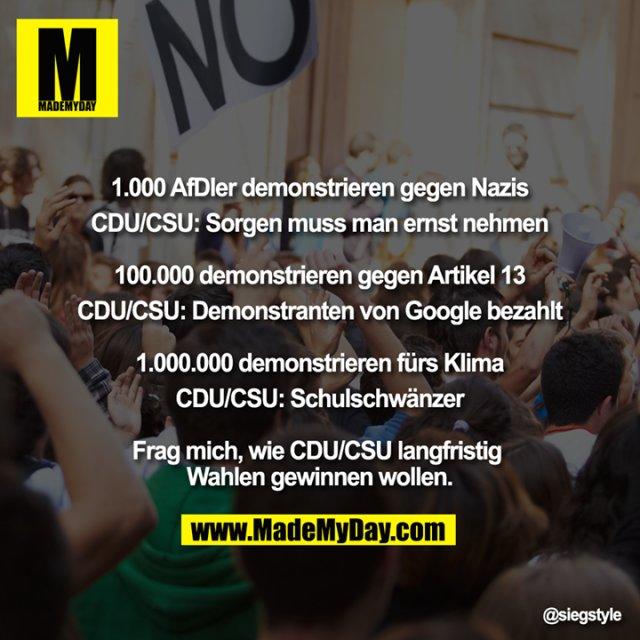 """""""1.000 AfDler demonstrieren gegen Nazis<br /> CDU/CSU: Sorgen muss man ernst nehmen<br /> <br /> 100.000 demonstrieren gegen Artikel 13<br /> CDU/CSU: Demonstranten von Google bezahlt<br /> <br /> 1.000.000 demonstrieren fürs Klima<br /> CDU/CSU: Schulschwänzer<br /> <br /> Frag mich, wie CDU/CSU langfristig Wahlen gewinnen wollen."""""""