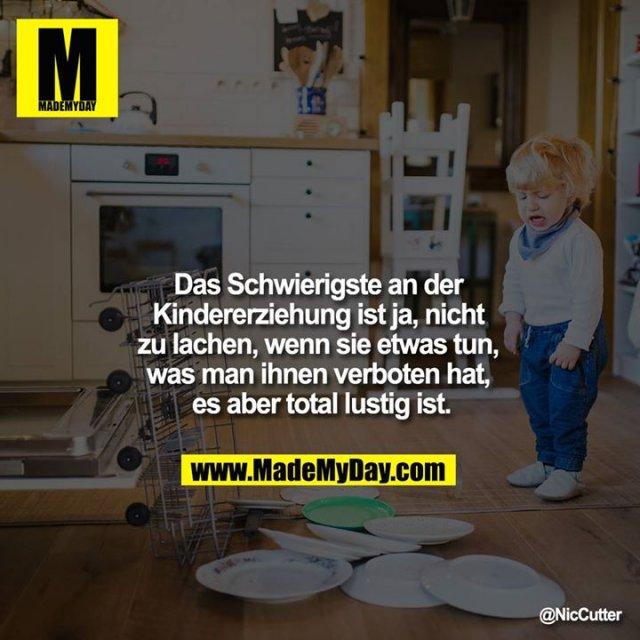 Das Schwierigste an der Kindererziehung ist ja, nicht zu lachen, wenn sie etwas tun, was man ihnen verboten hat, es aber total lustig ist.