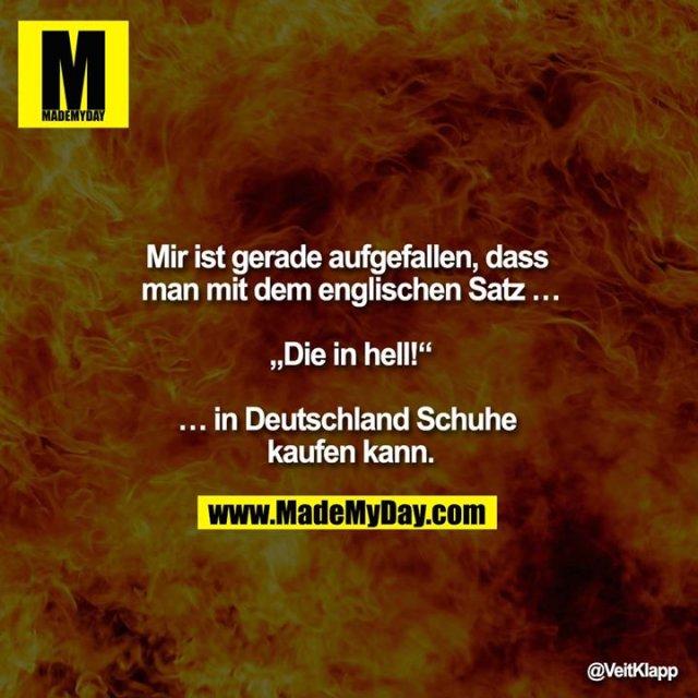 """""""Mir ist gerade aufgefallen, dass man mit dem englischen Satz<br />  <br /> """"Die in hell!""""<br /> <br /> in Deutschland Schuhe kaufen kann."""""""