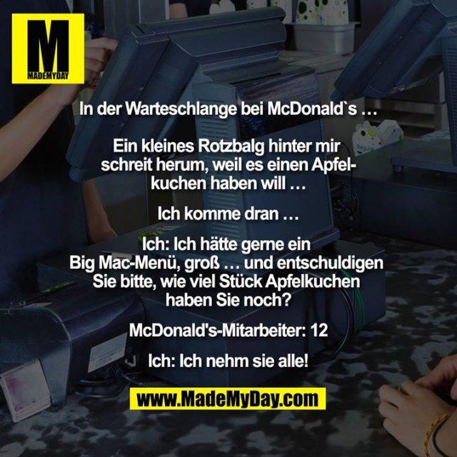 """""""In der Warteschlange bei McDonald`s …<br /> <br /> Ein kleines Rotzbalg hinter mir schreit herum, weil es einen Apfelkuchen haben will …<br /> Ich komme dran …<br /> Ich: Ich hätte gerne ein Big MacMenü, groß … und entschuldigen Sie bitte, wie viel Stück Apfelkuchen haben Sie noch?<br /> McDonald's-Mitarbeiter: 12<br /> Ich: Ich nehm sie alle!"""""""