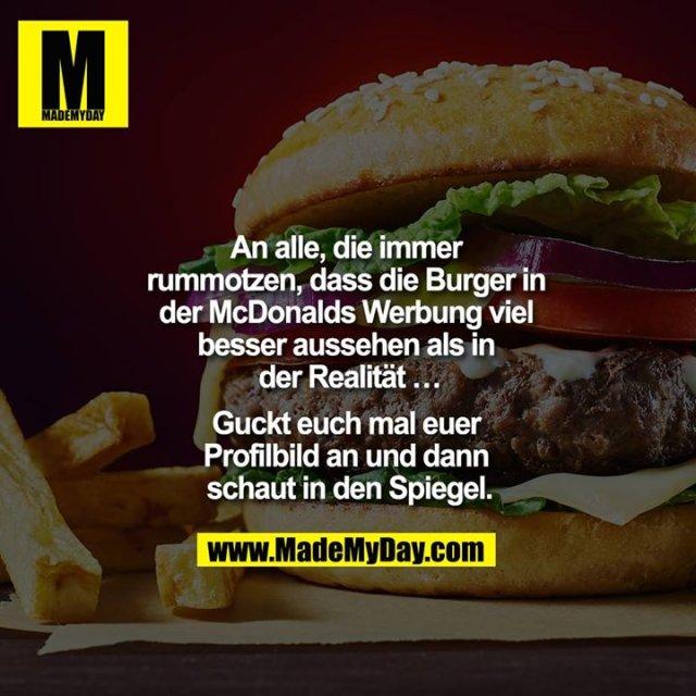 An alle, die immer rummotzen, dass die Burger in der Mc Donalds Werbung viel besser aussehen als in der Realität ...<br /> <br /> guckt euch mal euer Profilbild an und dann schaut in den Spiegel.