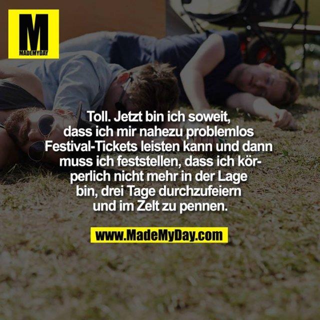 Toll. Jetzt bin ich soweit, dass ich mir nahezu problemlos Festival-Tickets leisten kann und dann muss ich feststellen, dass ich körperlich nicht mehr in der Lage bin, drei Tage durchzufeiern und im Zelt zu pennen.