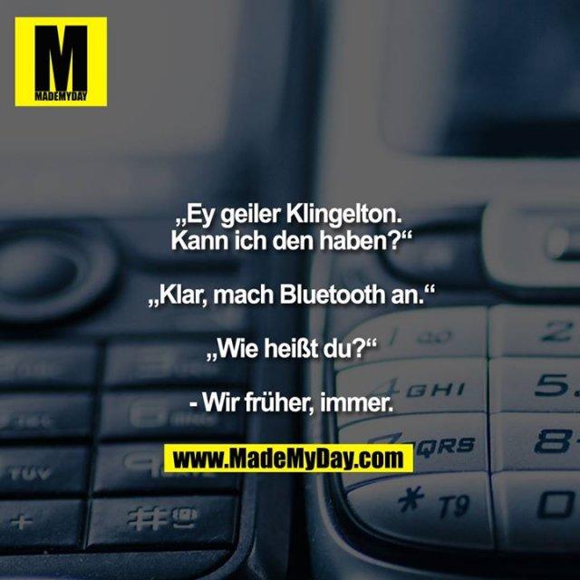 """""""Ey geiler Klingelton. Kann ich den haben?""""<br /> <br /> """"Klar, mach Bluetooth an.""""<br /> <br /> """"Wie heißt du?""""<br /> <br /> - Wir früher, immer."""
