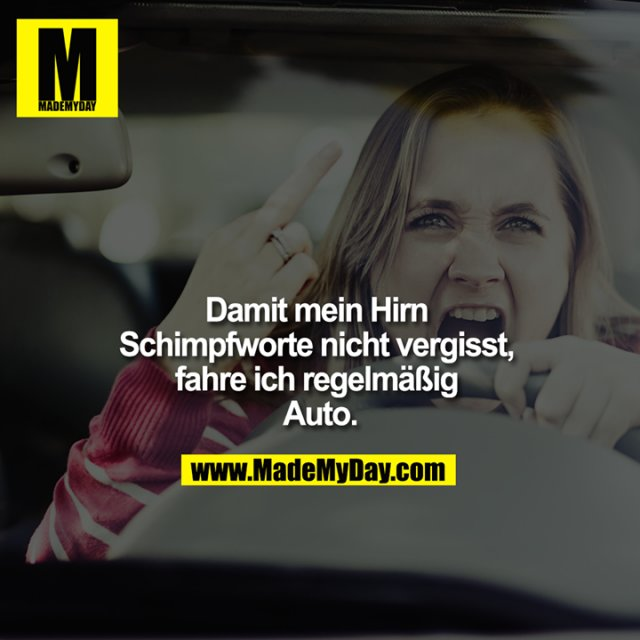 """""""Damit mein Hirn Schimpfworte nicht vergisst, fahre ich regelmäßig Auto.<br /> """""""