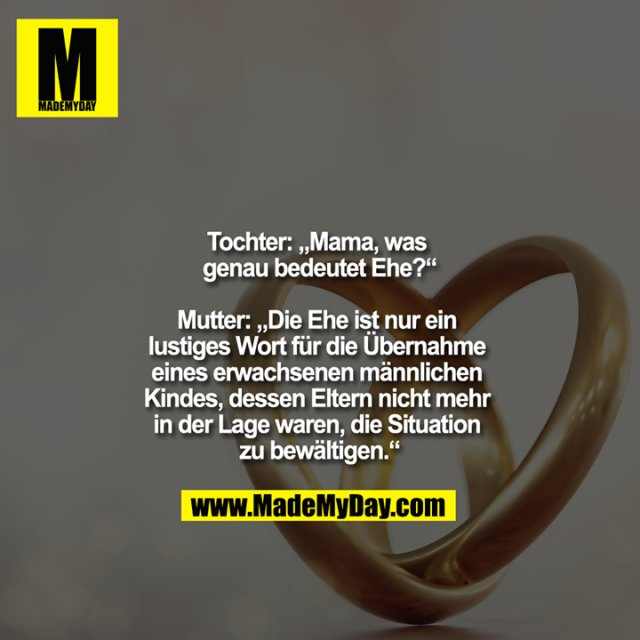 """Tochter: """"Mama, was genau bedeutet Ehe?""""<br /> <br /> Mutter: """"Die Ehe ist nur ein lustiges Wort für die Übernahme eines erwachsenen männlichen Kindes, dessen Eltern nicht mehr in der Lage waren, die Situation zu bewältigen."""""""