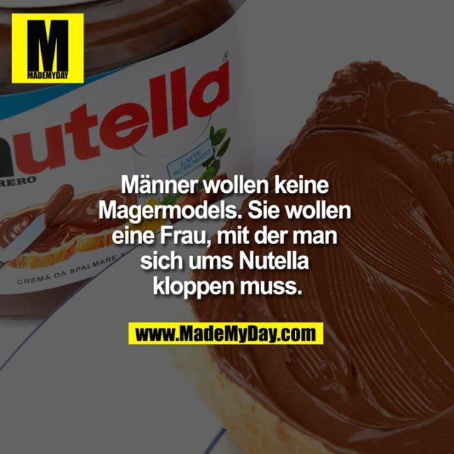 Männer wollen keine Magermodels. Sie wollen eine Frau, mit der man sich ums Nutella kloppen muss.