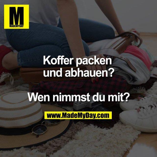 Koffer packen und abhauen?<br /> <br /> Wen nimmst du mit?