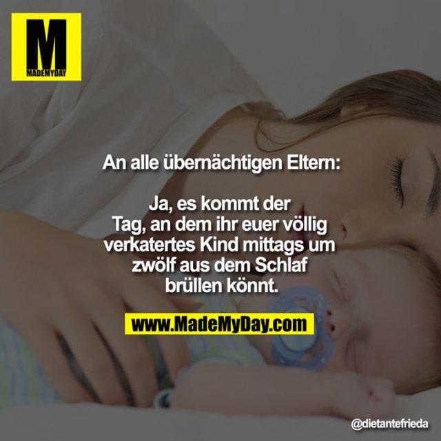 An alle übernächtigen Eltern:<br /> <br /> Ja, es kommt der Tag, an dem ihr euer völlig verkatertes Kind mittags um zwölf aus dem Schlaf brüllen könnt.<br />