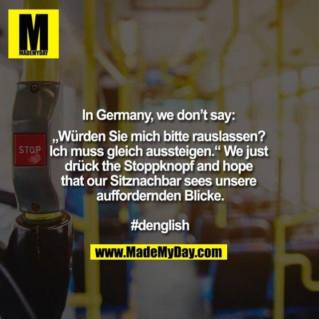 """In Germany, we don't say: """"Würden Sie mich bitte raus lassen? Ich muss gleich aussteigen.""""<br /> We just drück the Stoppknopf and hope that our Sitznachbar sees unsere auffordernden Blicke.<br /> <br /> #denglish"""