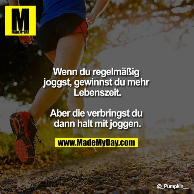 Wenn du regelmäßig joggst, gewinnst du mehr Lebenszeit.<br /> <br /> Aber die verbringst du dann halt mit joggen.