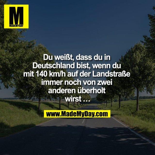 Du weißt, dass du in Deutschland bist, wenn du mit 140 km/h auf der Landstraße immer noch von zwei anderen überholt wirst ...