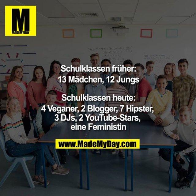 Schulklassen früher:<br /> 13 Mädchen, 12 Jungs<br /> <br /> Schulklassen heute:<br /> 4 Veganer, 2 Blogger, 7 Hipster, 3 DJs, 2 YouTube-Stars, eine Feministin