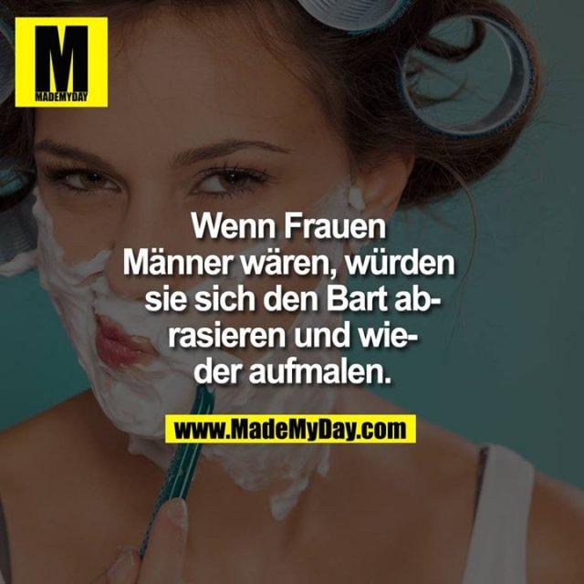 Wenn Frauen Männer wären, würden sie sich den Bart abrasieren und wieder aufmalen.