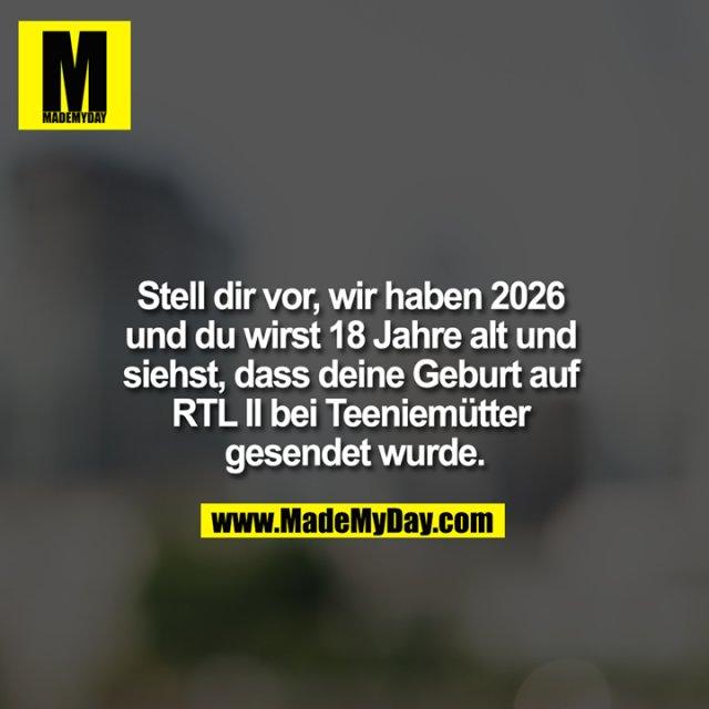 Stell dir vor, wir haben 2026 und du wirst 18 Jahre alt und siehst, dass deine Geburt auf RTL II bei Teeniemütter gesendet wurde.