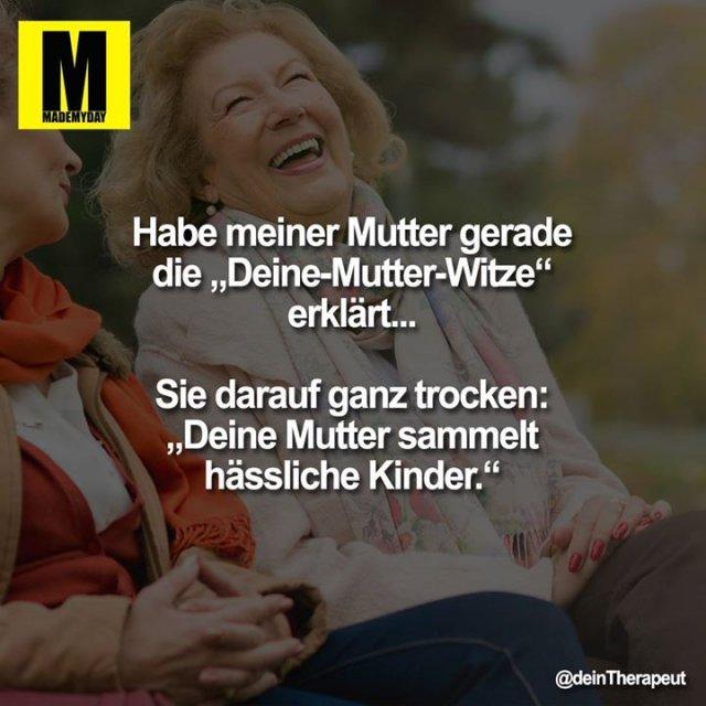 """Habe meiner Mutter gerade die """"Deine-Mutter-Witze"""" erklärt...<br /> <br /> Sie darauf ganz trocken:<br /> """"Deine Mutter sammelt hässliche Kinder."""""""