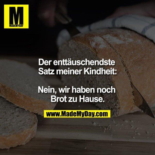 Der enttäuschendste Satz meiner Kindheit:<br /> <br /> Nein, wir haben noch Brot zu Hause.