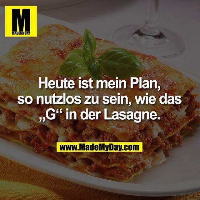 """Heute ist mein Plan,<br /> so nutzlos zu sein, wie das<br /> """"G"""" in der Lasagne."""