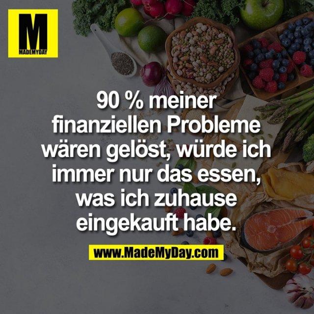 90 % meiner finanziellen Probleme wären gelöst, würde ich immer nur das essen, was ich zuhause eingekauft habe.