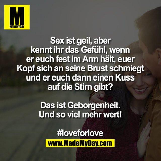 Sex ist geil,<br /> aber kennt ihr das Gefühl, wenn er euch fest im Arm hält, euer Kopf sich an seine Brust schmiegt und er euch dann einen Kuss auf die Stirn gibt?<br /> Das ist Geborgenheit. Und soviel mehr wert!<br /> <br /> #loveforlove
