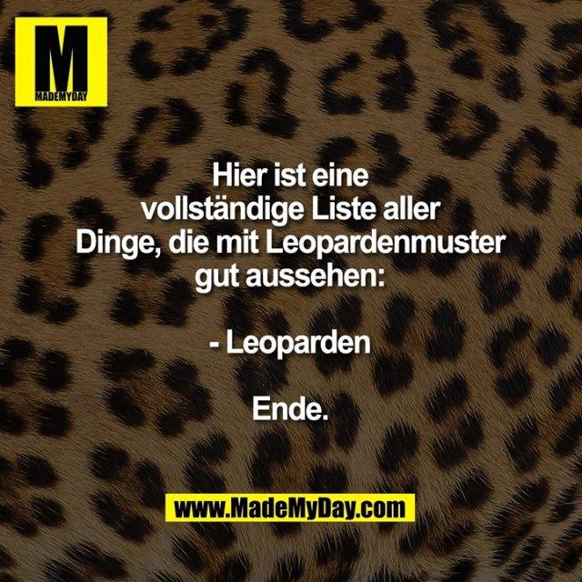 Hier ist eine vollständige Liste aller Dinge, die mit Leopardenmuster gut aussehen:<br /> <br /> - Leoparden<br /> <br /> Ende.