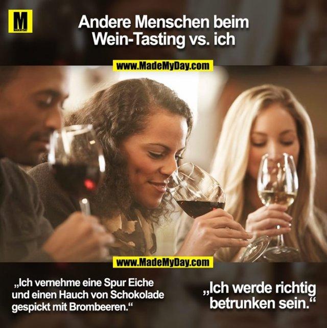 """Andere Menschen beim<br /> Wein-Tasting vs. ich<br />  """"Ich vernehme eine Spur Eiche<br /> und einen Hauch von Schokolade<br /> gespickt mit Brombeeren.""""<br /> """"Ich werde richtig<br /> betrunken sein."""""""