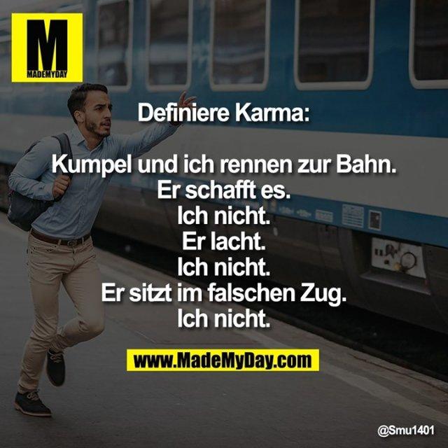 Definiere Karma:<br /> <br /> Kumpel und ich rennen zur Bahn.<br /> Er schafft es. Ich nicht.<br /> Er lacht. Ich nicht.<br /> Er sitzt im falschen Zug. Ich nicht.