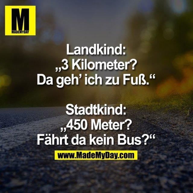 """Landkind:<br /> """"3 Kilometer?<br /> Da geh' ich zu Fuß.""""<br /> <br /> Stadtkind:<br /> """"450 Meter?<br /> Fährt da kein Bus?"""""""