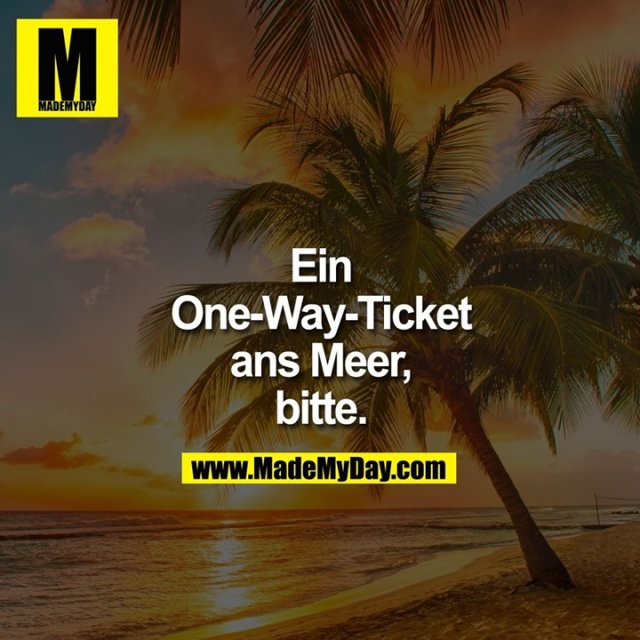 Ein<br /> One-Way-Ticket<br /> ans Meer,<br /> Bitte.