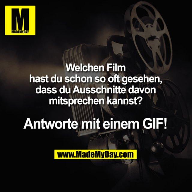 Welchen Film hast du schon so oft gesehen,<br /> dass du Ausschnitte davon mitsprechen kannst?<br /> <br /> Antworte mit einem GIF!