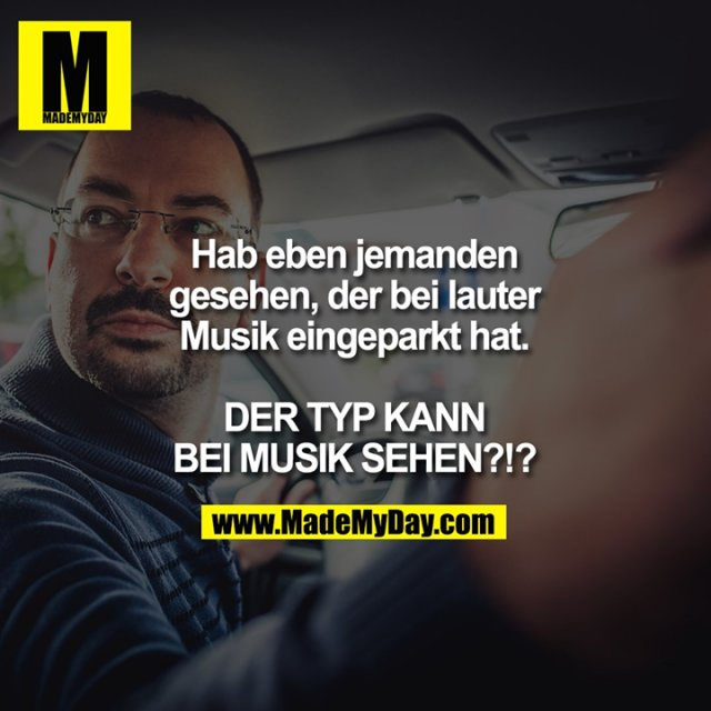 Hab eben jemanden gesehen, der bei lauter Musik eingeparkt hat.<br /> <br /> DER TYP KANN BEI MUSIK SEHEN?!?