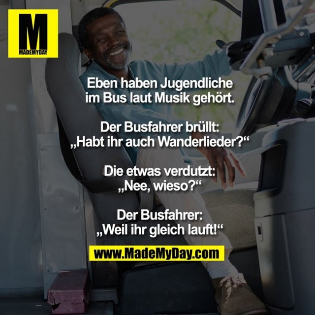 """Eben haben Jugendliche im Bus laut Musik gehört.<br /> Der Busfahrer brüllt: """"Habt ihr auch Wanderlieder?""""<br /> Die etwas verdutzt: """"Nee, wieso?""""<br /> Der Busfahrer: """"Weil ihr gleich lauft!"""""""