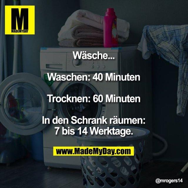 Wäsche...<br /> <br /> Waschen: 40 Minuten<br /> <br /> Trocknen: 60 Minuten<br /> <br /> In den Schrank räumen:<br /> 7 bis 14 Werktage.