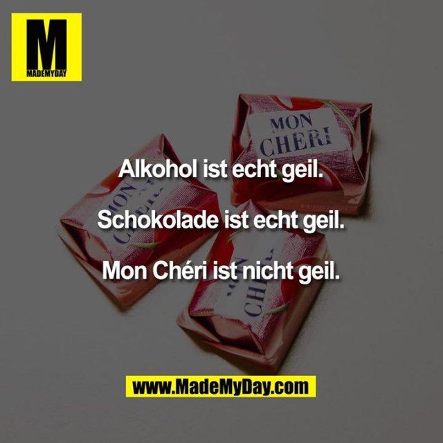 Alkohol ist echt geil.<br /> Schokolade ist echt geil.<br /> Mon Chéri ist nicht geil.
