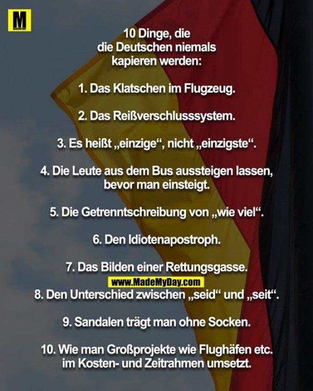 """10 Dinge, die<br /> die Deutschen niemals<br /> kapieren werden:<br /> <br /> 1. Das Klatschen im Flugzeug.<br /> <br /> 2. Das Reißverschlusssystem.<br /> <br /> 3. Es heißt """"einzige"""", nicht """"einzigste"""".<br /> <br /> 4. Die Leute aus dem Bus aussteigen lassen,<br /> bevor man einsteigt.<br /> <br /> 5. Die Getrenntschreibung von """"wie viel"""".<br /> <br /> 6. Den Idiotenapostroph.<br /> <br /> 7. Das Bilden einer Rettungsgasse.<br /> <br /> 8. Den Unterschied zwischen """"seid"""" und """"seit"""".<br /> <br /> 9. Sandalen trägt man ohne Socken.<br /> <br /> 10. Wie man Großprojekte wie Flughäfen etc.<br /> im Kosten- und Zeitrahmen umsetzt."""