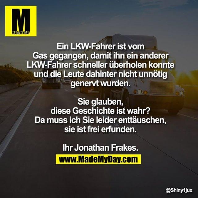 Ein LKW-Fahrer ist vom Gas gegangen, damit ihn ein anderer LKW-Fahrer schneller überholen konnte und die Leute dahinter nicht unnötig genervt wurden.<br /> <br /> Sie glauben, diese Geschichte ist wahr?<br /> Da muss ich Sie leider enttäuschen, sie ist frei erfunden.<br /> Ihr Jonathan Frakes.