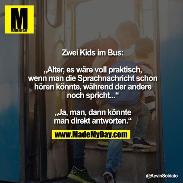 """Zwei Kids im Bus:<br /> """"Alter, es wäre voll praktisch, wenn man die Sprachnachricht schon hören könnte, während der andere noch spricht...""""<br /> """"Ja, man, dann könnte man direkt antworten."""""""